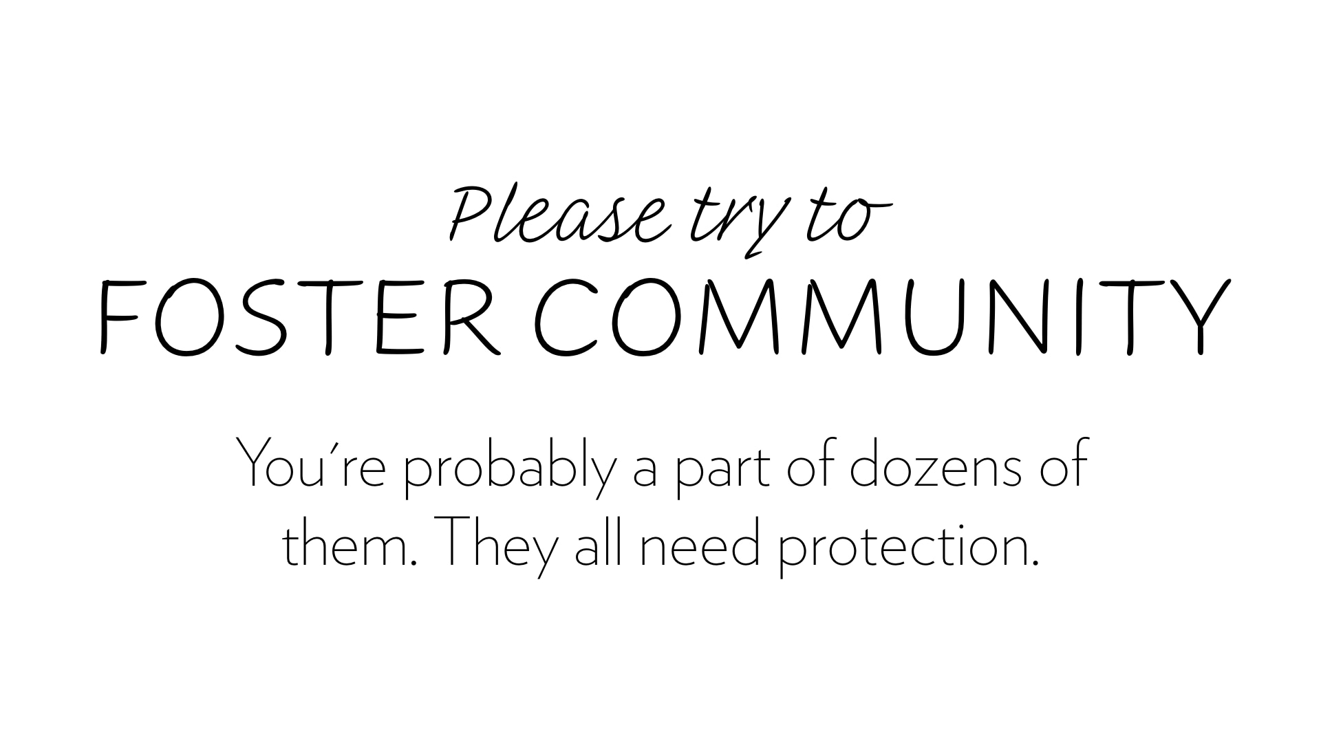 Please try to foster community. They all need your help and protection.