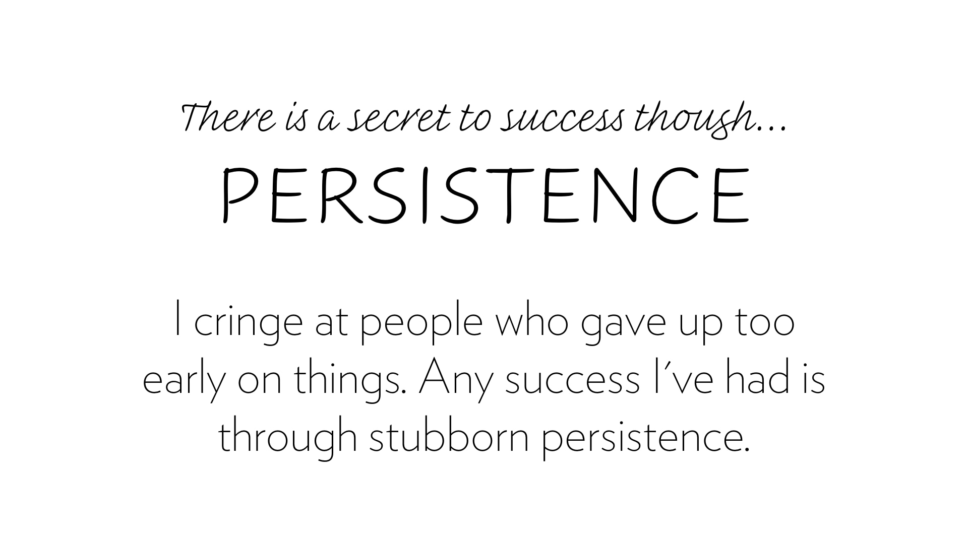 The sercret to success is persistence.