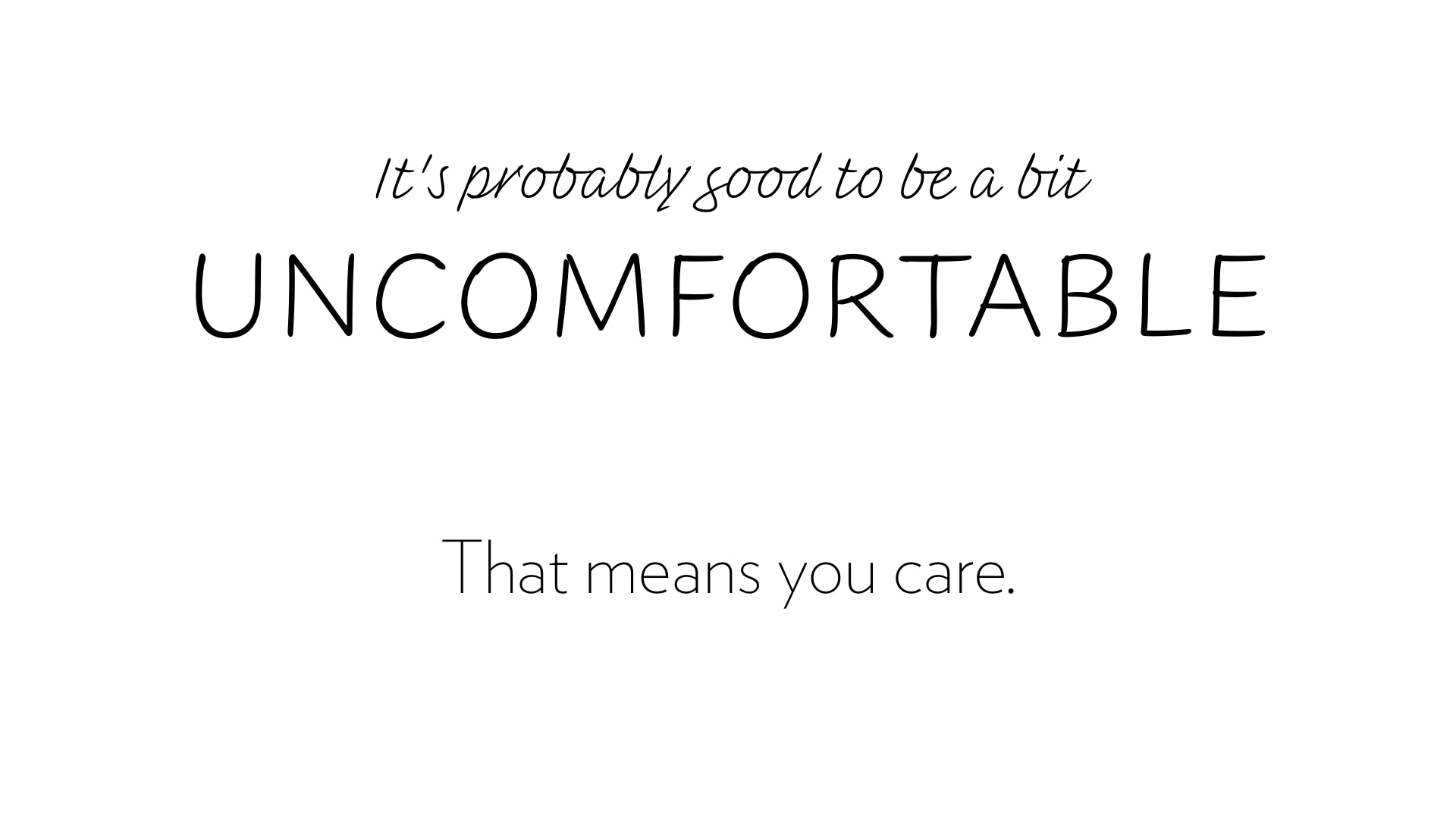 It's probably good to be a bit uncomfortable. That means you care.